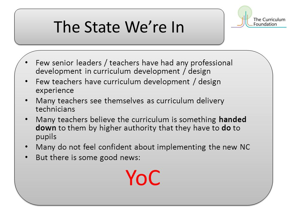 The State We're In Few senior leaders / teachers have had any professional development in curriculum development / design.