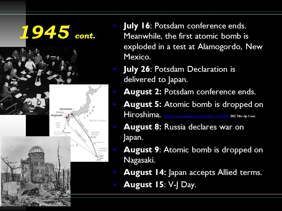 1945 cont. July 16: Potsdam conference ends. Meanwhile, the first atomic bomb is exploded in a test at Alamogordo, New Mexico.