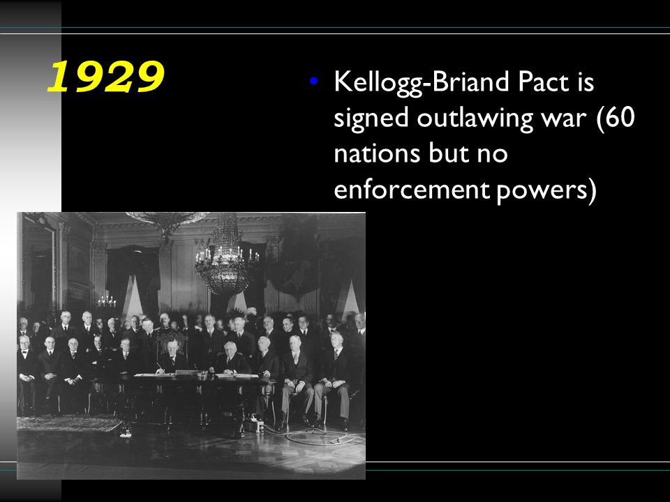 1929 Kellogg-Briand Pact is signed outlawing war (60 nations but no enforcement powers)