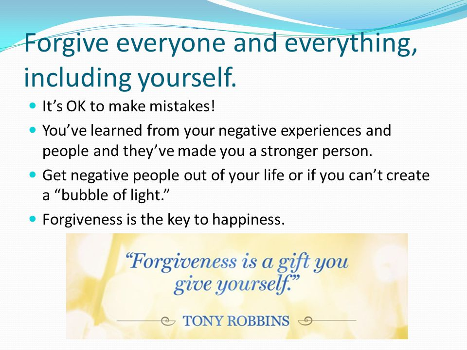 Forgive everyone and everything, including yourself.