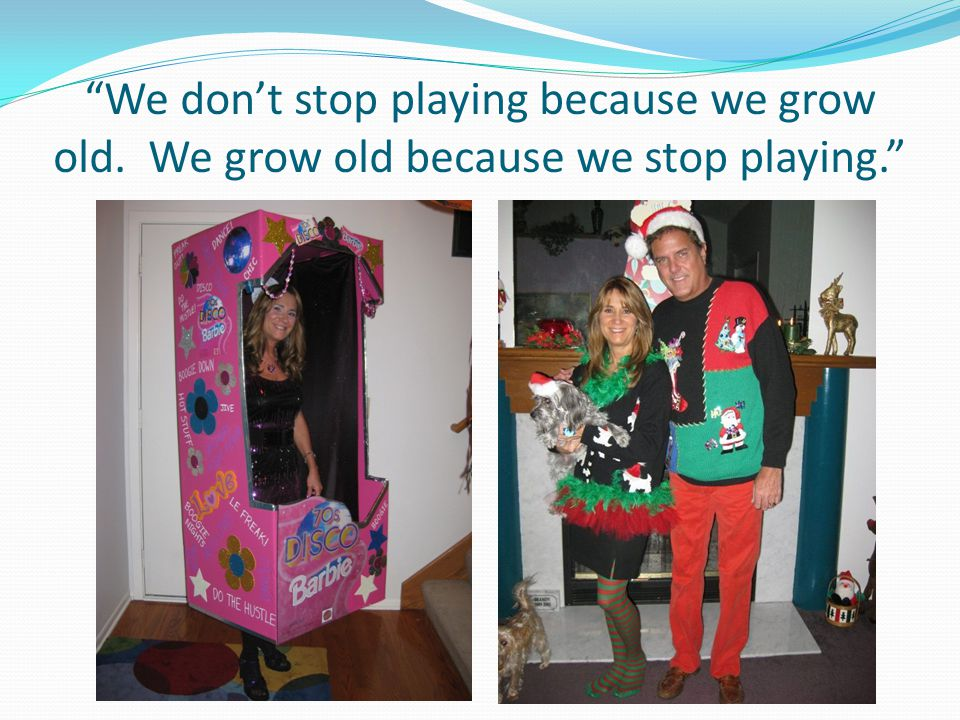We don't stop playing because we grow old