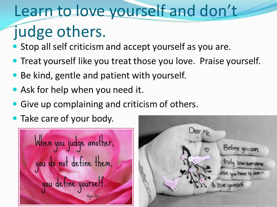 Learn to love yourself and don't judge others.