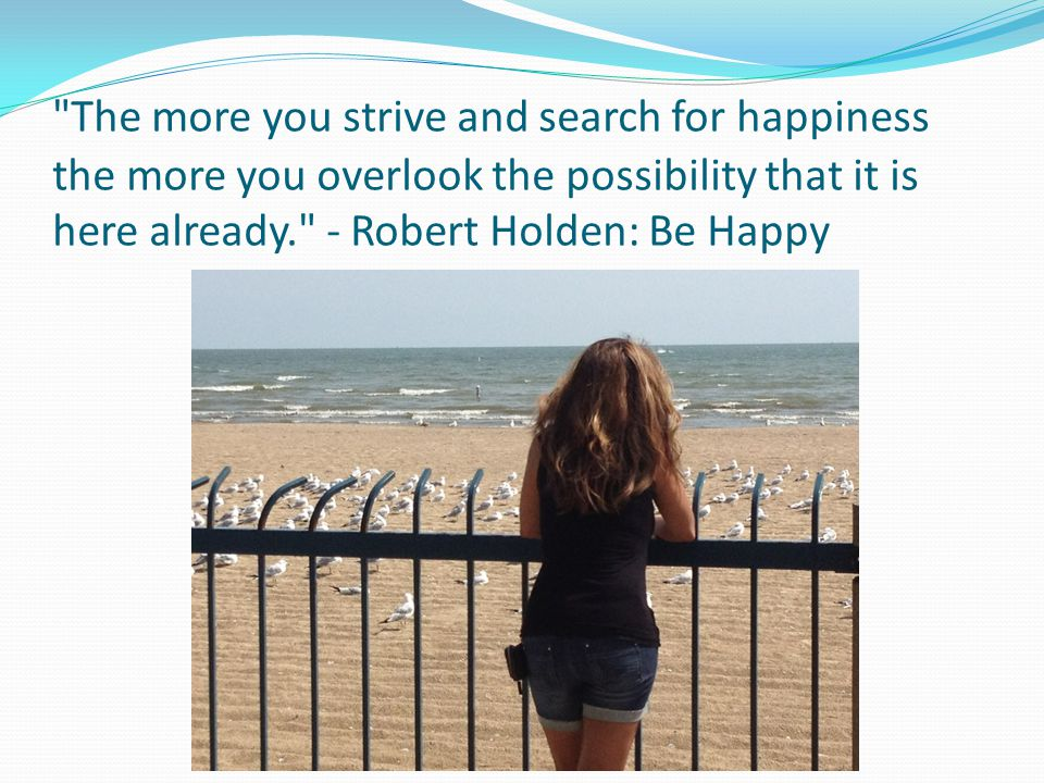 ‎ The more you strive and search for happiness the more you overlook the possibility that it is here already. - Robert Holden: Be Happy
