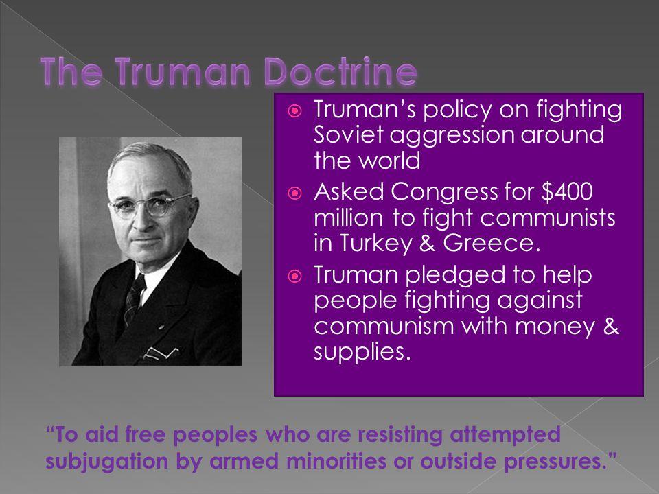 The Truman Doctrine Truman's policy on fighting Soviet aggression around the world.