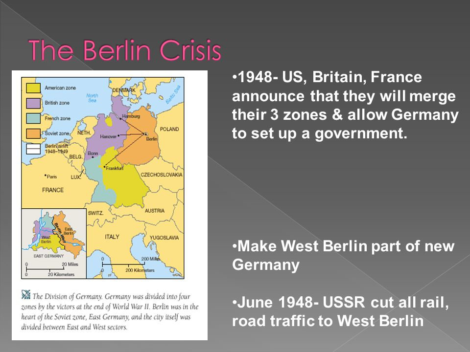 The Berlin Crisis 1948- US, Britain, France announce that they will merge their 3 zones & allow Germany to set up a government.