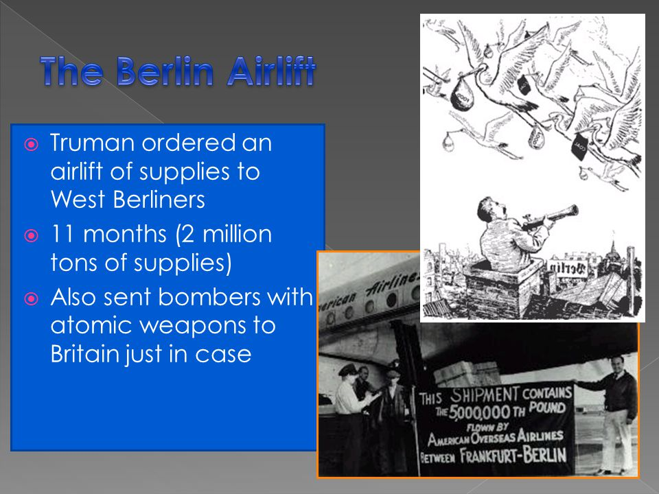 The Berlin Airlift Truman ordered an airlift of supplies to West Berliners. 11 months (2 million tons of supplies)