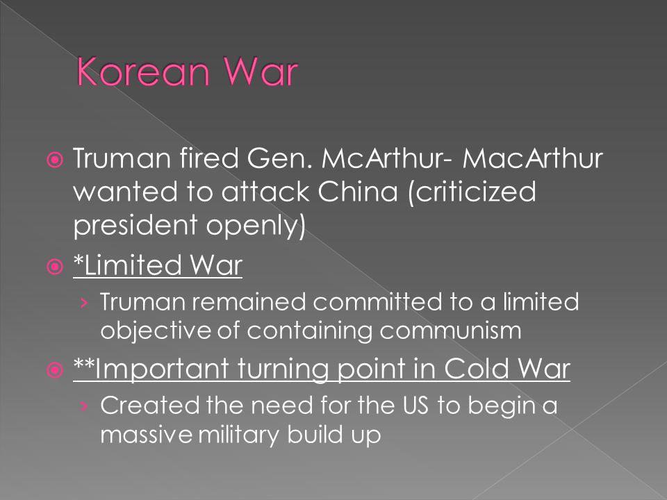 Korean War Truman fired Gen. McArthur- MacArthur wanted to attack China (criticized president openly)