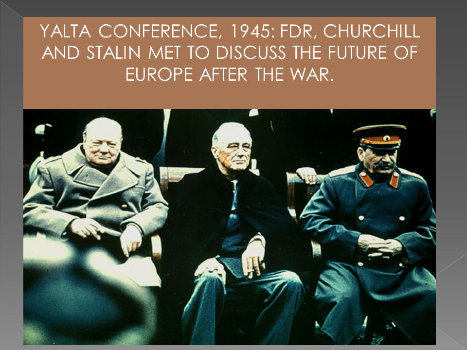 YALTA CONFERENCE, 1945: FDR, CHURCHILL AND STALIN MET TO DISCUSS THE FUTURE OF EUROPE AFTER THE WAR.