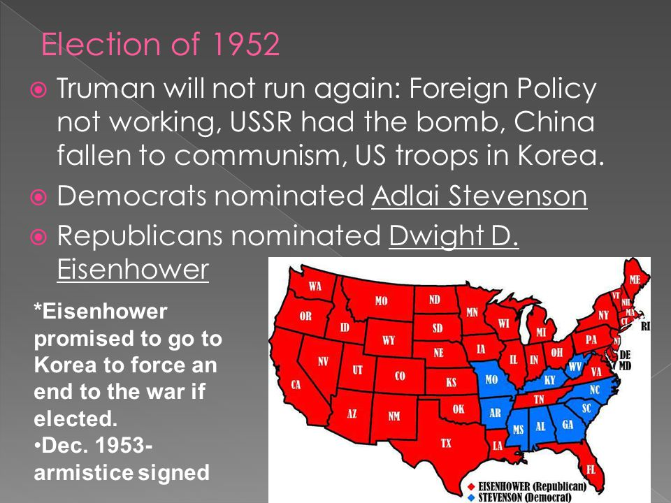 Election of 1952 Truman will not run again: Foreign Policy not working, USSR had the bomb, China fallen to communism, US troops in Korea.