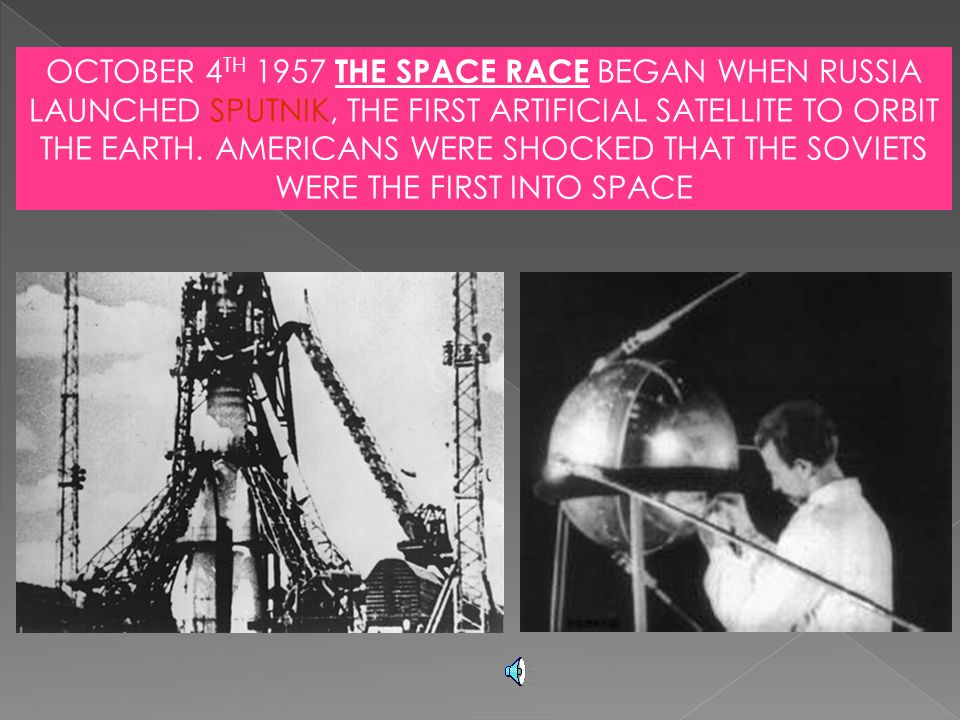 OCTOBER 4TH 1957 THE SPACE RACE BEGAN WHEN RUSSIA LAUNCHED SPUTNIK, THE FIRST ARTIFICIAL SATELLITE TO ORBIT THE EARTH. AMERICANS WERE SHOCKED THAT THE SOVIETS WERE THE FIRST INTO SPACE