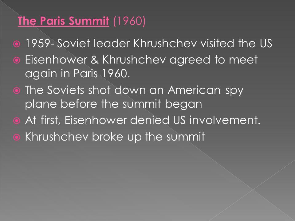 The Paris Summit (1960) 1959- Soviet leader Khrushchev visited the US. Eisenhower & Khrushchev agreed to meet again in Paris 1960.