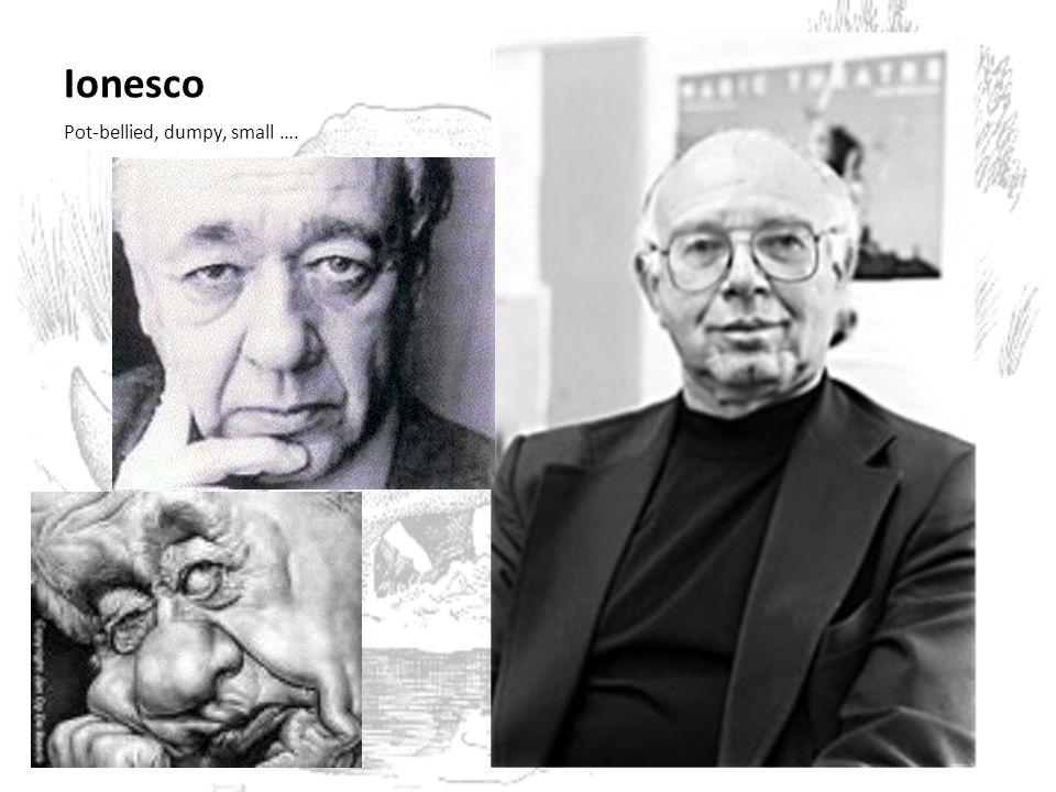 Ionesco Pot-bellied, dumpy, small ….