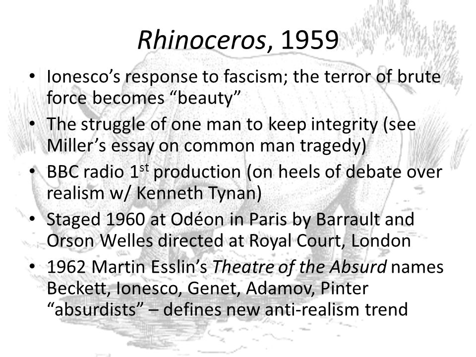 Rhinoceros, 1959 Ionesco's response to fascism; the terror of brute force becomes beauty