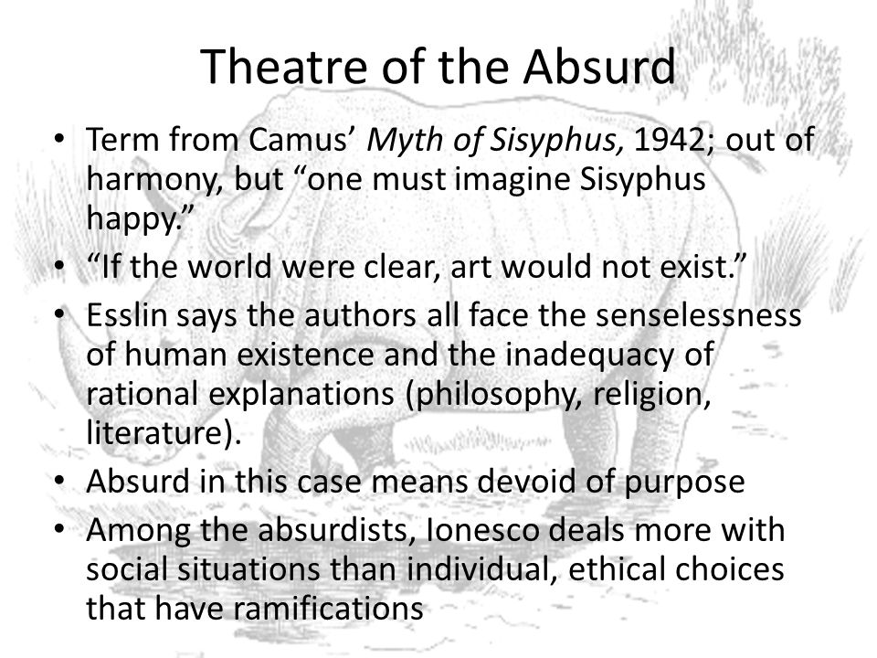 Theatre of the Absurd Term from Camus' Myth of Sisyphus, 1942; out of harmony, but one must imagine Sisyphus happy.