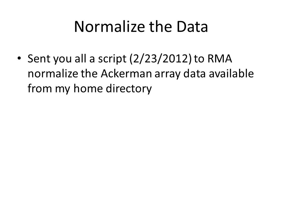 Normalize the Data Sent you all a script (2/23/2012) to RMA normalize the Ackerman array data available from my home directory.