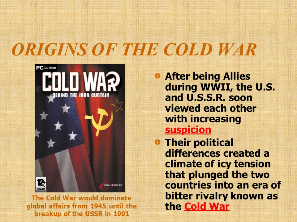 ORIGINS OF THE COLD WAR After being Allies during WWII, the U.S. and U.S.S.R. soon viewed each other with increasing suspicion.