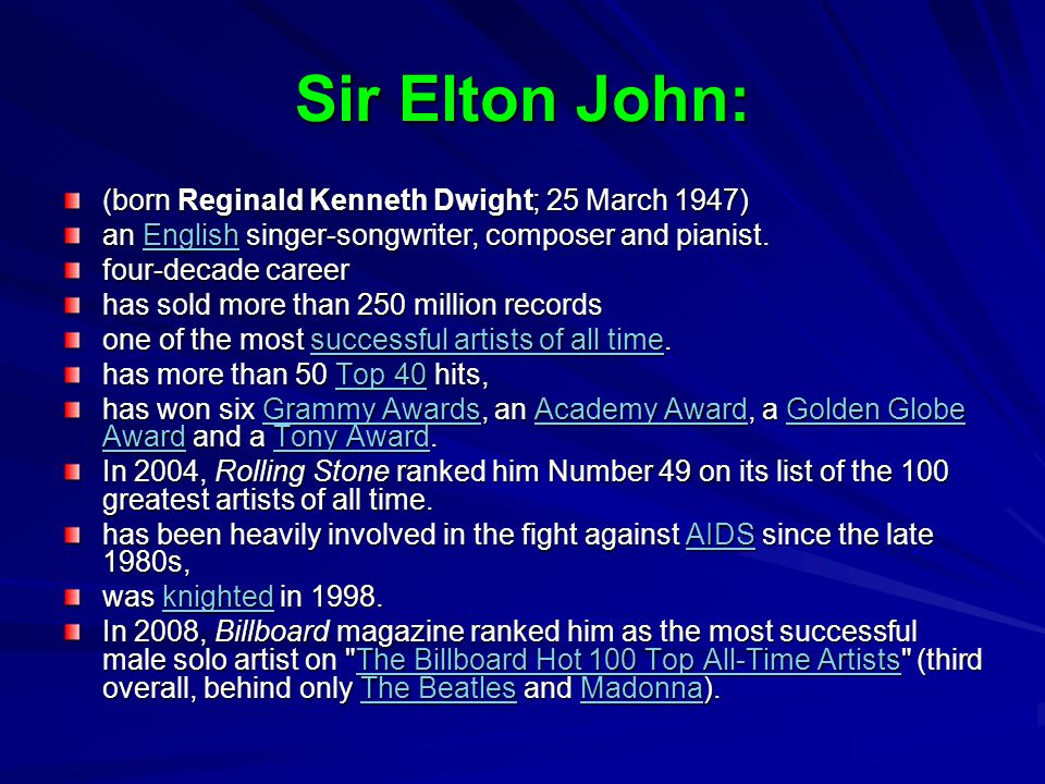 Sir Elton John: (born Reginald Kenneth Dwight; 25 March 1947)