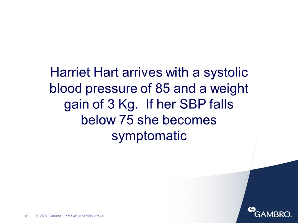 Harriet Hart arrives with a systolic blood pressure of 85 and a weight gain of 3 Kg. If her SBP falls below 75 she becomes symptomatic
