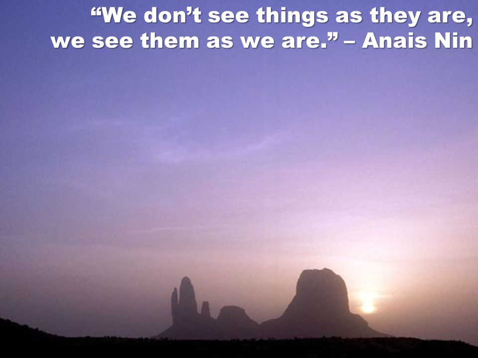 We don't see things as they are,
