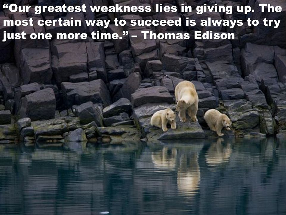 Our greatest weakness lies in giving up. The