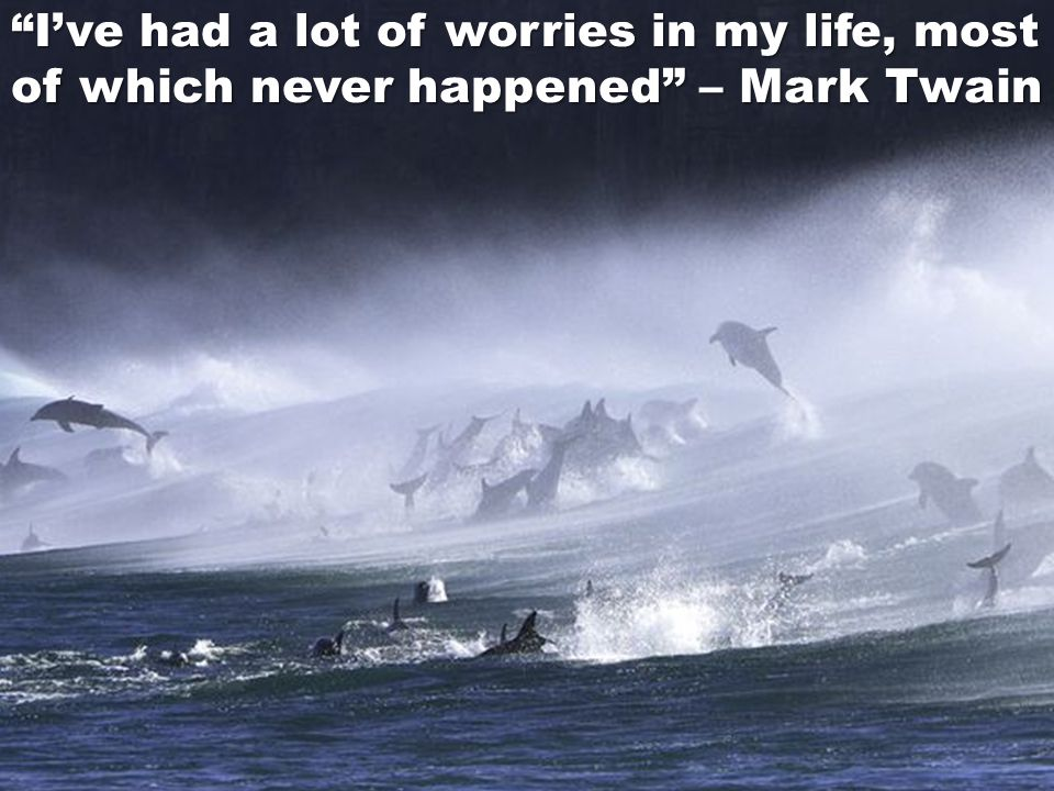 I've had a lot of worries in my life, most of which never happened – Mark Twain