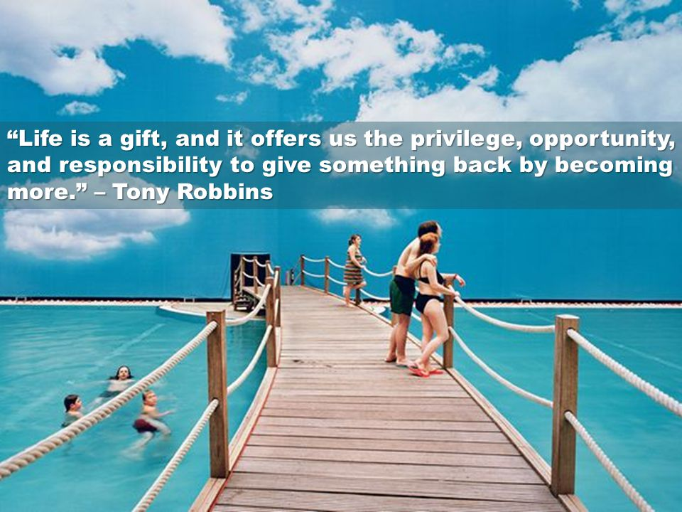 Life is a gift, and it offers us the privilege, opportunity, and responsibility to give something back by becoming more. – Tony Robbins