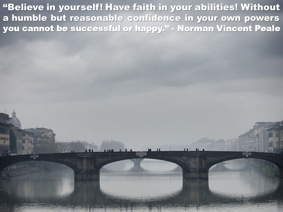 Believe in yourself! Have faith in your abilities! Without