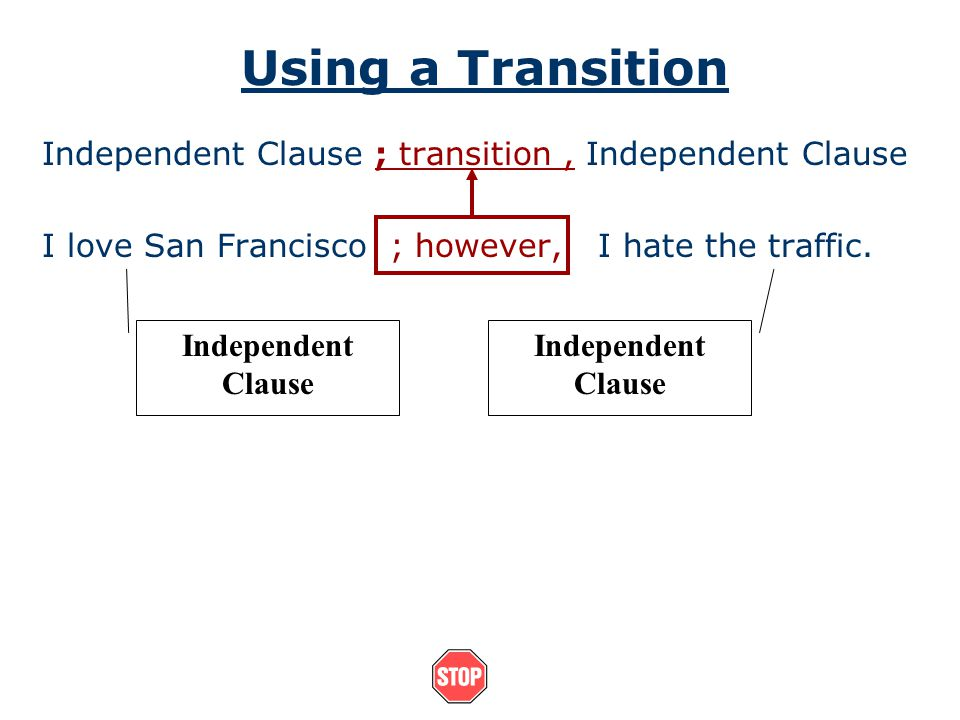 Using a Transition Independent Clause ; transition , Independent Clause. I love San Francisco ; however, I hate the traffic.
