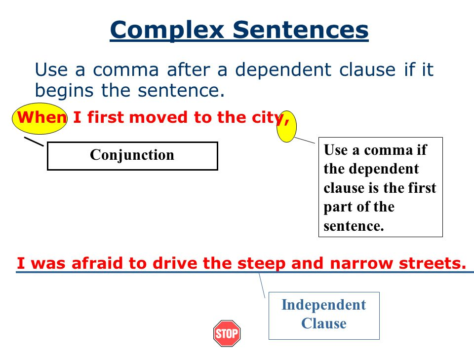 Complex Sentences Use a comma after a dependent clause if it begins the sentence. When I first moved to the city,