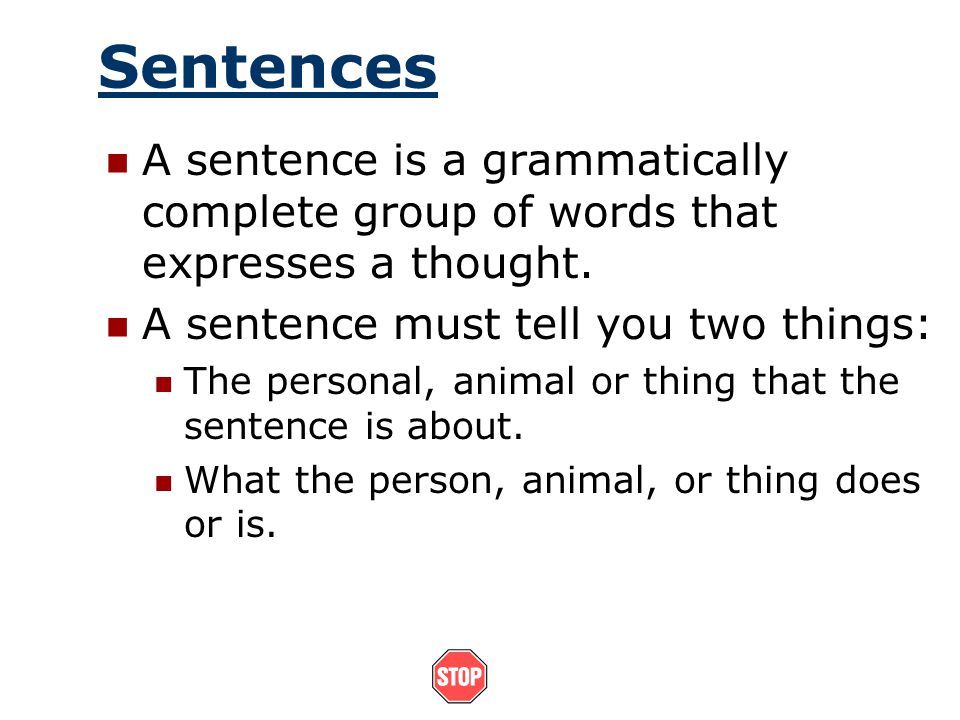 Sentences A sentence is a grammatically complete group of words that expresses a thought. A sentence must tell you two things: