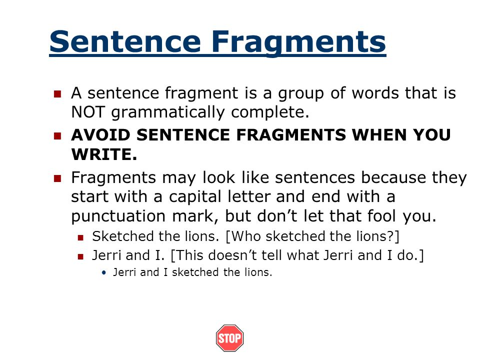 Sentence Fragments A sentence fragment is a group of words that is NOT grammatically complete. AVOID SENTENCE FRAGMENTS WHEN YOU WRITE.