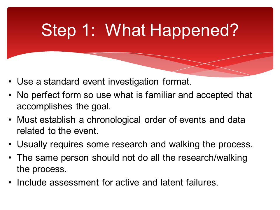 Step 1: What Happened Use a standard event investigation format.