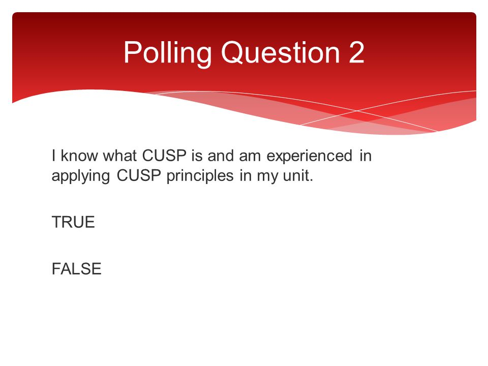 Polling Question 2 I know what CUSP is and am experienced in applying CUSP principles in my unit.