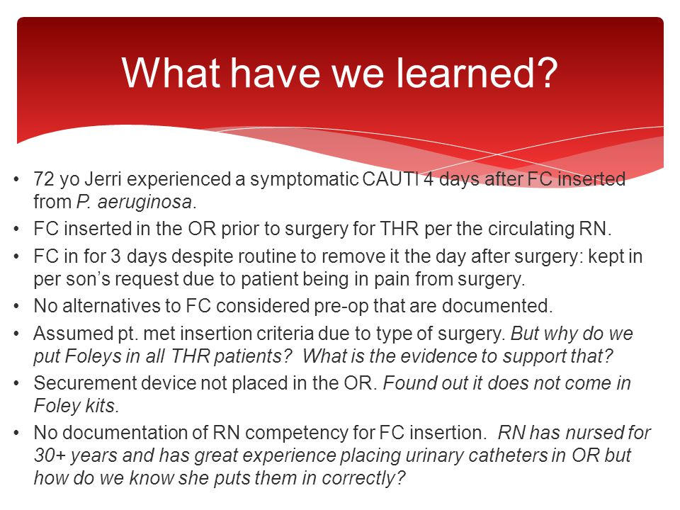 What have we learned 72 yo Jerri experienced a symptomatic CAUTI 4 days after FC inserted from P. aeruginosa.