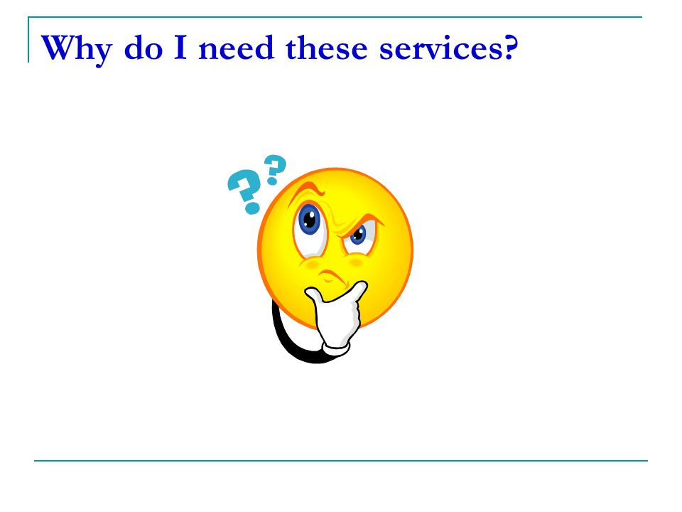 Why do I need these services