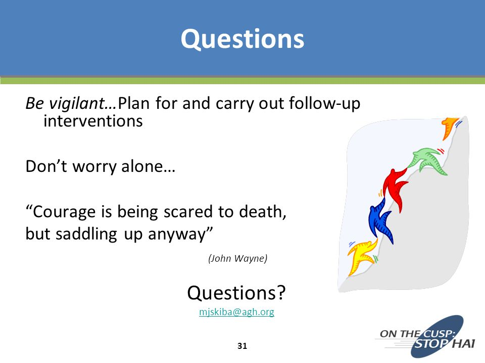 Questions Be vigilant…Plan for and carry out follow-up interventions. Don't worry alone… Courage is being scared to death,