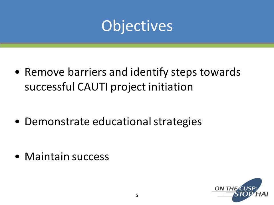 Objectives Remove barriers and identify steps towards successful CAUTI project initiation. Demonstrate educational strategies.