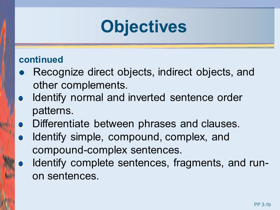 Objectives continued. Recognize direct objects, indirect objects, and other complements. Identify normal and inverted sentence order patterns.