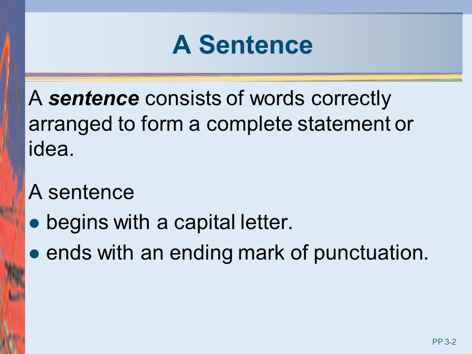 A Sentence A sentence consists of words correctly arranged to form a complete statement or idea. A sentence.