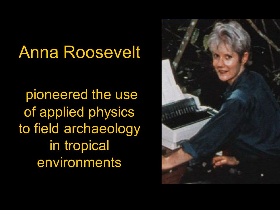Anna Roosevelt pioneered the use of applied physics to field archaeology in tropical environments