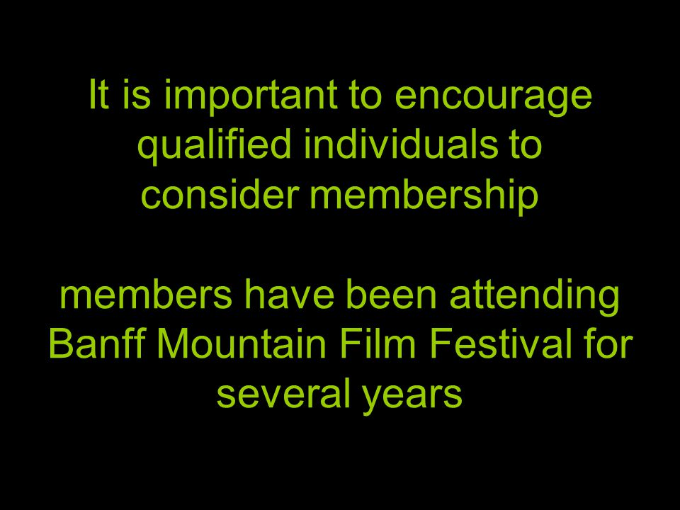 It is important to encourage qualified individuals to consider membership members have been attending Banff Mountain Film Festival for several years