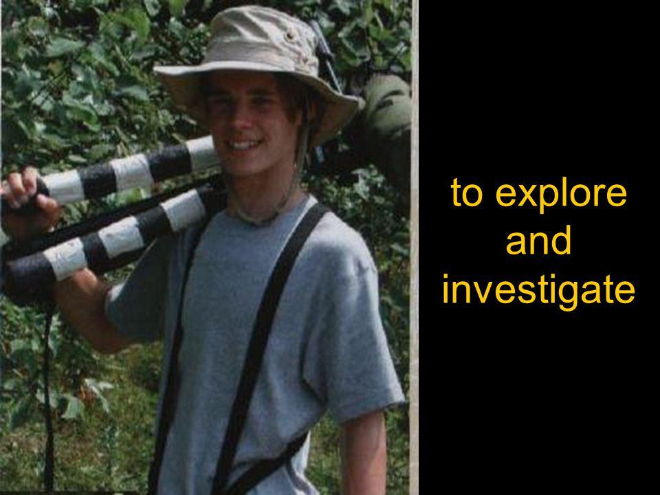 to explore and investigate