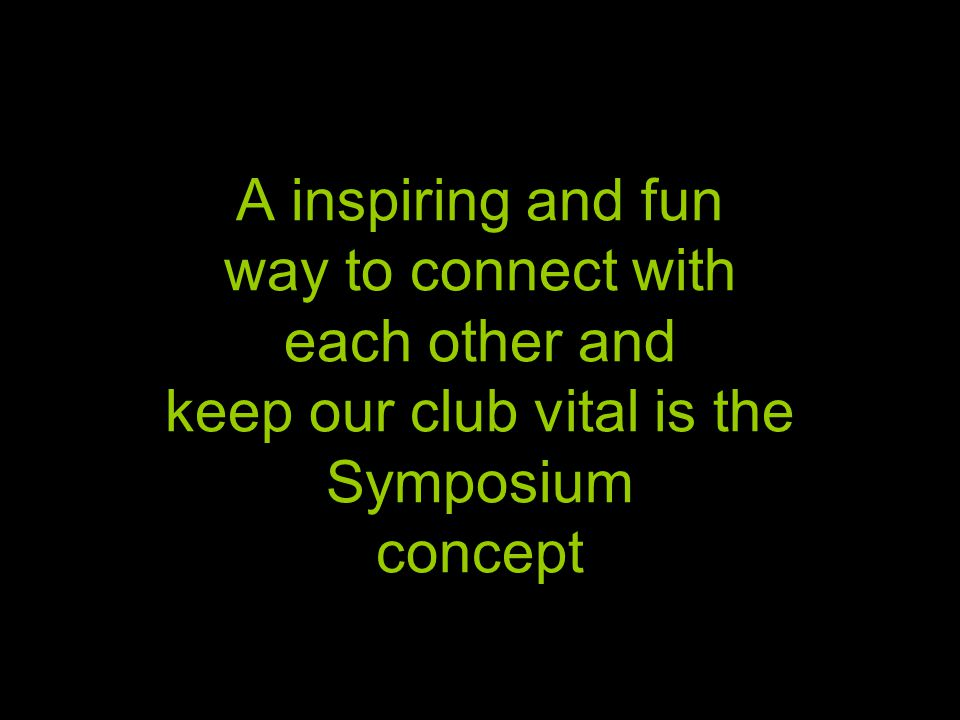 A inspiring and fun way to connect with each other and keep our club vital is the Symposium concept