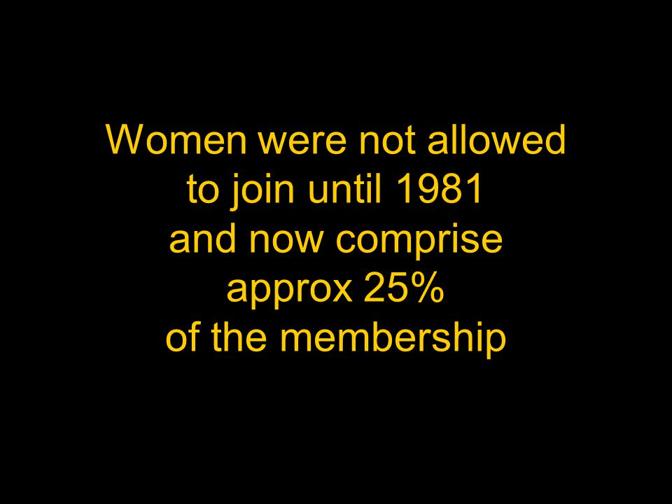 Women were not allowed to join until 1981 and now comprise approx 25% of the membership
