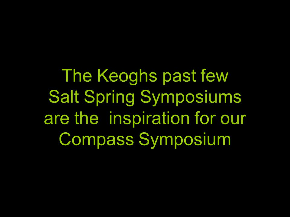 The Keoghs past few Salt Spring Symposiums are the inspiration for our Compass Symposium