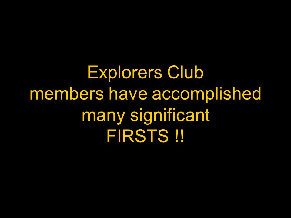 Explorers Club members have accomplished many significant FIRSTS !!