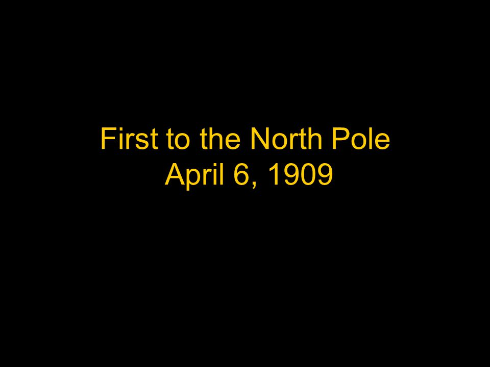 First to the North Pole April 6, 1909