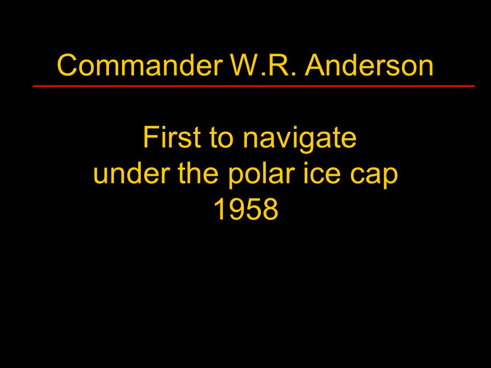 Commander W.R. Anderson First to navigate under the polar ice cap 1958