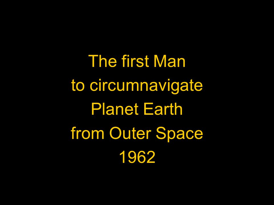 The first Man to circumnavigate Planet Earth from Outer Space 1962