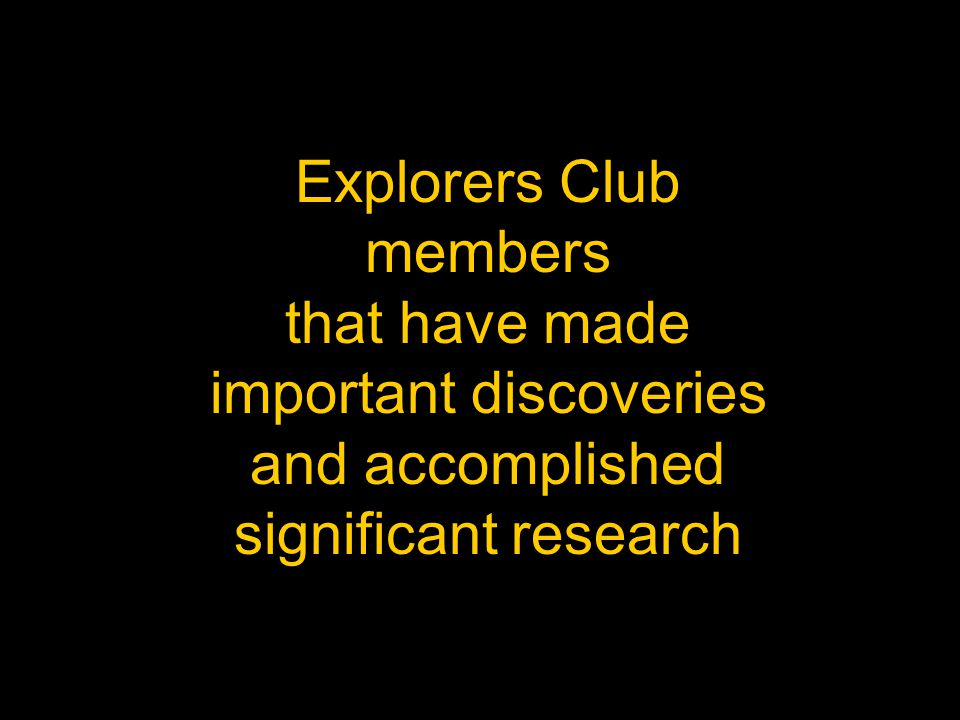 Explorers Club members that have made important discoveries and accomplished significant research